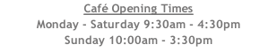 Café Opening Times Monday - Saturday 9:30am - 4:30pm Sunday 10:00am - 3:30pm