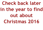Check back later in the year to find out about Christmas 2016