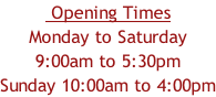Opening Times Monday to Saturday 9:00am to 5:30pm Sunday 10:00am to 4:00pm
