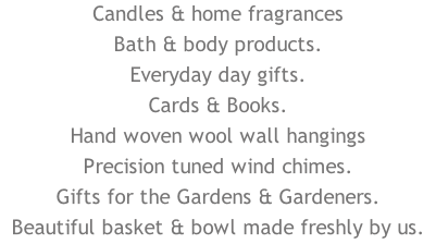 Candles & home fragrances Bath & body products. Everyday day gifts. Cards & Books. Hand woven wool wall hangings Precision tuned wind chimes. Gifts for the Gardens & Gardeners. Beautiful basket & bowl made freshly by us.